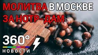 Верующие в Москве возносят молитвы за Собор Парижской Богоматери
