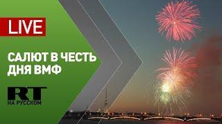 Праздничный салют в Петербурге в честь Дня ВМФ России — LIVE