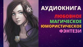 АУДИОКНИГА Юмористическое Магическое Любовное Фэнтези