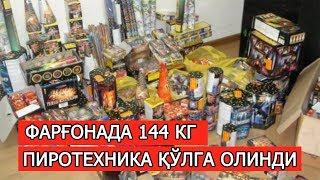 ФАРҒОНАДА 144 КГ ПИРОТЕХНИКА ҚЎЛГА ОЛИНДИ!