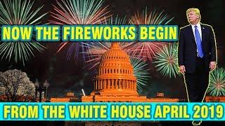 Now The Fireworks Begin, Full Speed Ahead, Next Target - Information From The White House April 2019
