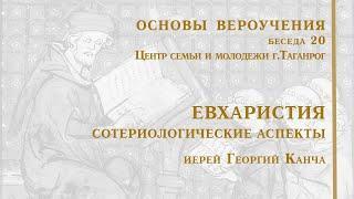 Евхаристия. Сотериологические аспекты. Основы вероучения-20. Иерей Георгий Канча